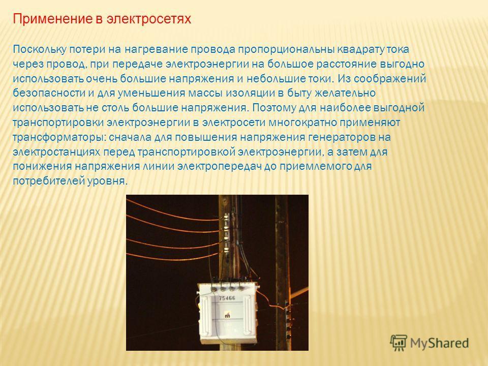 Применение в электросетях Поскольку потери на нагревание провода пропорциональны квадрату тока через провод, при передаче электроэнергии на большое расстояние выгодно использовать очень большие напряжения и небольшие токи. Из соображений безопасности