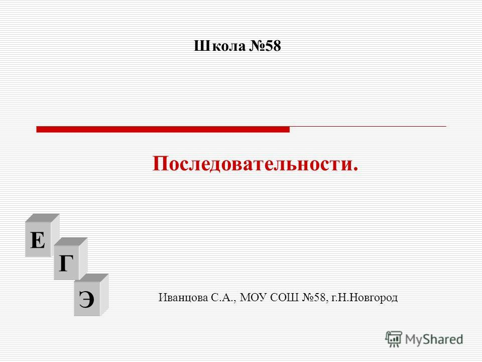 Э Последовательности. Е Г Школа 58 Иванцова С.А., МОУ СОШ 58, г.Н.Новгород