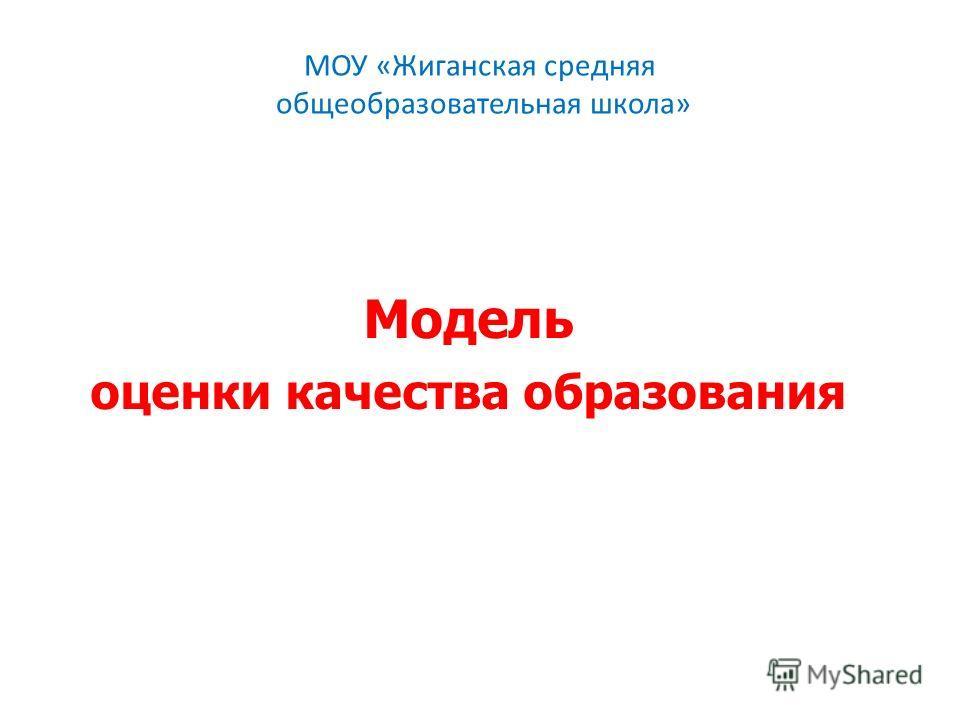 МОУ «Жиганская средняя общеобразовательная школа» Модель оценки качества образования