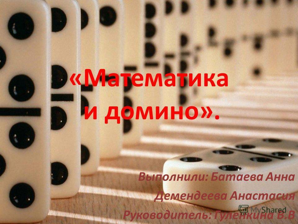 «Математика и домино». Выполнили: Батаева Анна Демендеева Анастасия Руководитель: Гуленкина В.В