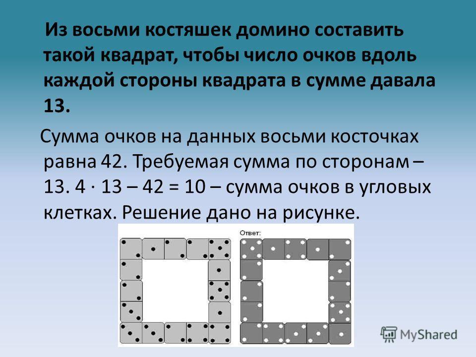 Из восьми костяшек домино составить такой квадрат, чтобы число очков вдоль каждой стороны квадрата в сумме давала 13. Сумма очков на данных восьми косточках равна 42. Требуемая сумма по сторонам – 13. 4 · 13 – 42 = 10 – сумма очков в угловых клетках.