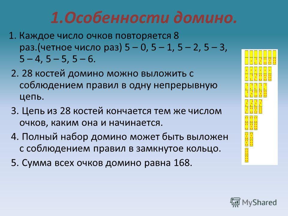 1.Особенности домино. 1. Каждое число очков повторяется 8 раз.(четное число раз) 5 – 0, 5 – 1, 5 – 2, 5 – 3, 5 – 4, 5 – 5, 5 – 6. 2. 28 костей домино можно выложить с соблюдением правил в одну непрерывную цепь. 3. Цепь из 28 костей кончается тем же ч