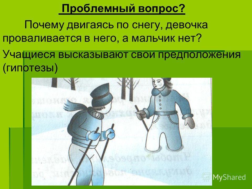 Проблемный вопрос? Почему двигаясь по снегу, девочка проваливается в него, а мальчик нет? Учащиеся высказывают свои предположения (гипотезы)