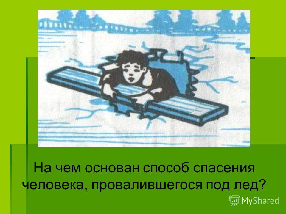 На чем основан способ спасения человека, провалившегося под лед?