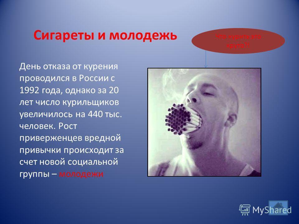 Сигареты и молодежь День отказа от курения проводился в России с 1992 года, однако за 20 лет число курильщиков увеличилось на 440 тыс. человек. Рост приверженцев вредной привычки происходит за счет новой социальной группы – молодежи Что курить это кр