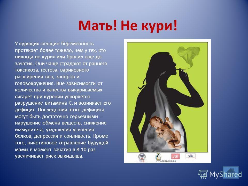 Мать! Не кури! У курящих женщин беременность протекает более тяжело, чем у тех, кто никогда не курил или бросил еще до зачатия. Они чаще страдают от раннего токсикоза, гестоза, варикозного расширения вен, запоров и головокружения. Вне зависимости от