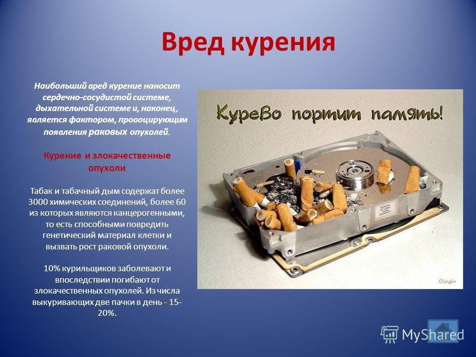 Вред курения Наибольший вред курение наносит сердечно-сосудистой системе, дыхательной системе и, наконец, является фактором, провоцирующим появления раковых опухолей. Курение и злокачественные опухоли Табак и табачный дым содержат более 3000 химическ