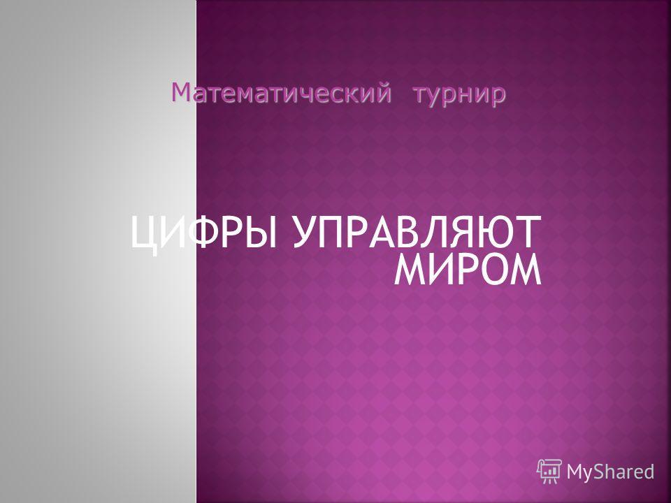ЦИФРЫ УПРАВЛЯЮТ МИРОМ Математический турнир Математический турнир