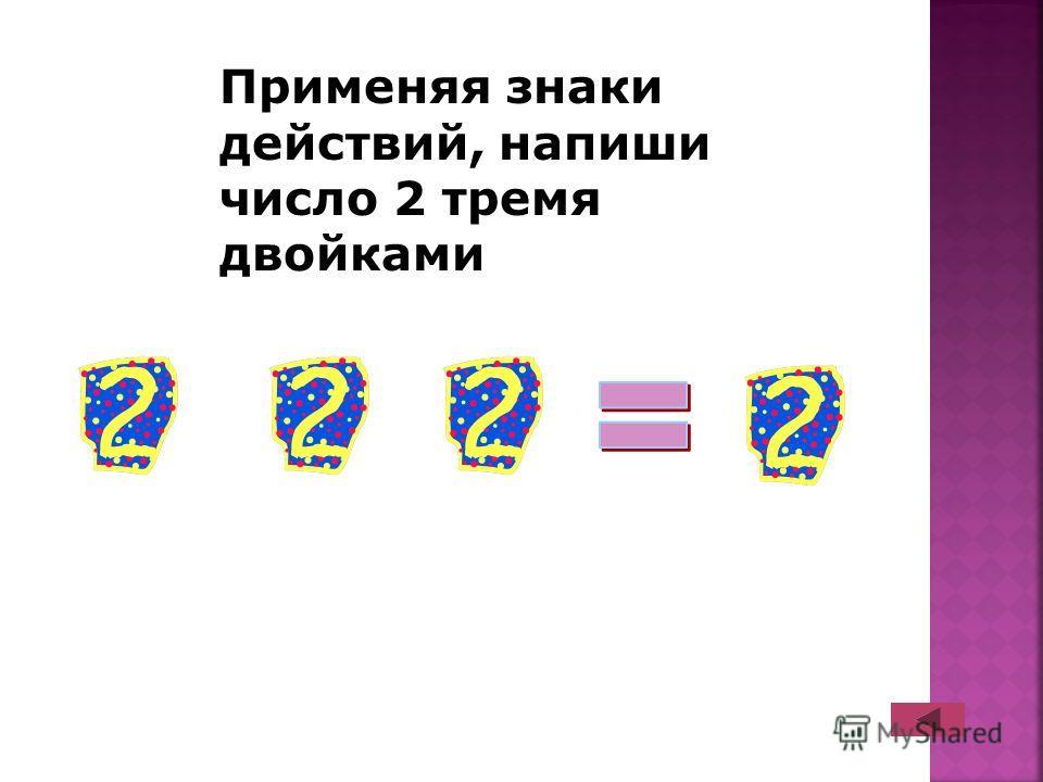 Применяя знаки действий, напиши число 2 тремя двойками