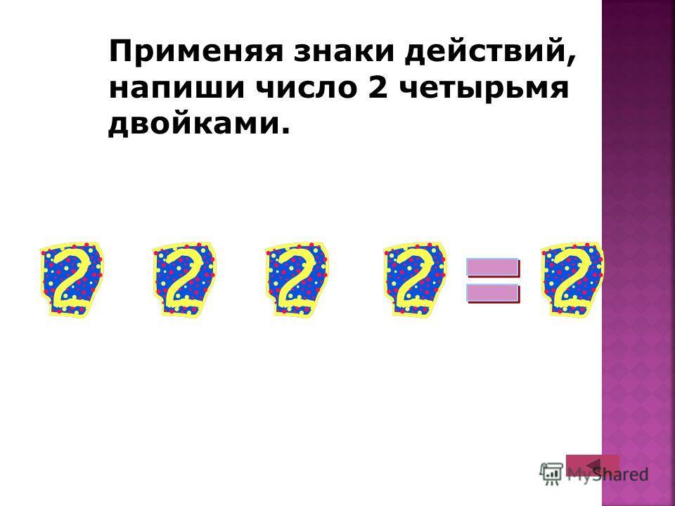 Применяя знаки действий, напиши число 2 четырьмя двойками.