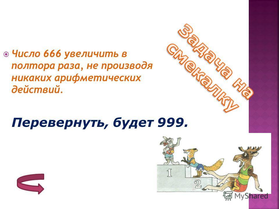 Число 666 увеличить в полтора раза, не производя никаких арифметических действий. Перевернуть, будет 999.