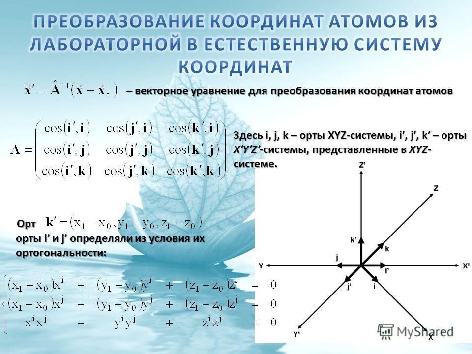 Орт орты i и j определяли из условия их ортогональности: Здесь i, j, k – орты XYZ-системы, i, j, k – орты XYZ-системы, представленные в XYZ- системе. – векторное уравнение для преобразования координат атомов