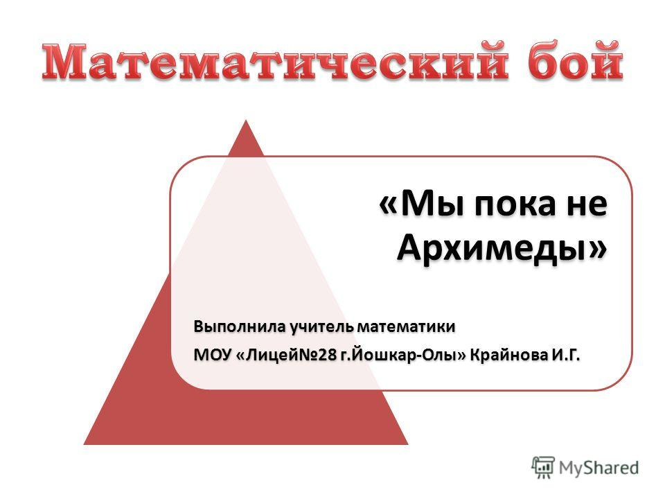 «Мы пока не Архимеды» Выполнила учитель математики МОУ «Лицей28 г.Йошкар-Олы» Крайнова И.Г.