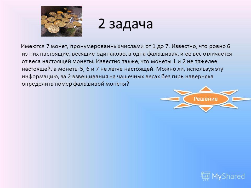 2 задача Имеются 7 монет, пронумерованных числами от 1 до 7. Известно, что ровно 6 из них настоящие, весящие одинаково, а одна фальшивая, и ее вес отличается от веса настоящей монеты. Известно также, что монеты 1 и 2 не тяжелее настоящей, а монеты 5,