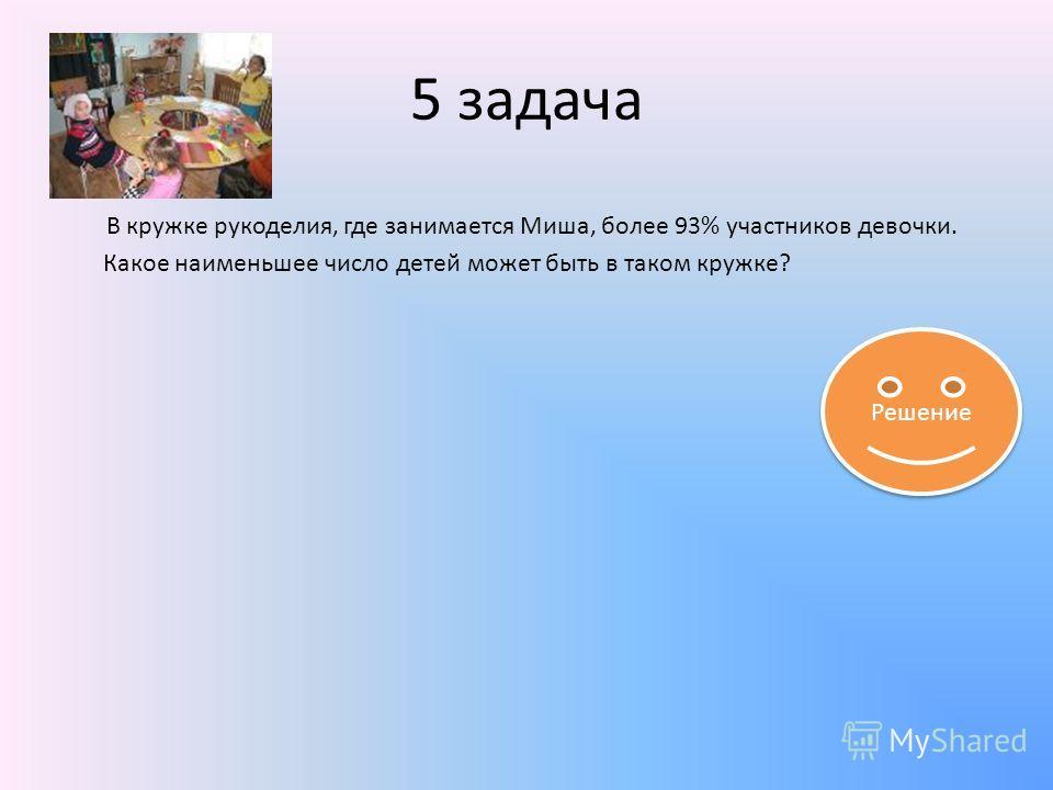 5 задача В кружке рукоделия, где занимается Миша, более 93% участников девочки. Какое наименьшее число детей может быть в таком кружке? Решение