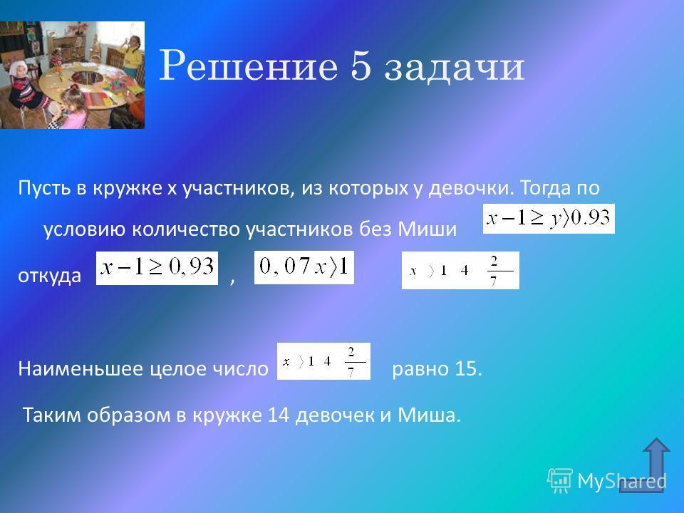 Решение 5 задачи Пусть в кружке x участников, из которых y девочки. Тогда по условию количество участников без Миши откуда, Наименьшее целое число равно 15. Таким образом в кружке 14 девочек и Миша.