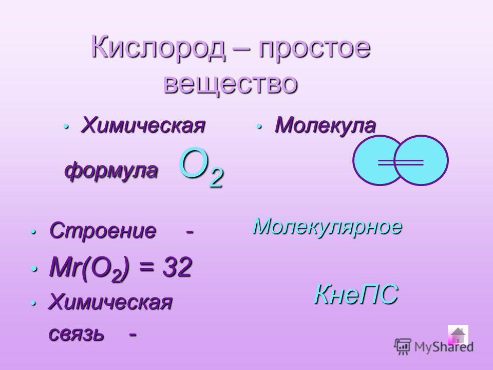Химическая формула О2 Молекула Строение - Строение - Мr(O 2 ) = 32 Мr(O 2 ) = 32 Химическая Химическая связь - связь - Молекулярное КнеПС Кислород – простое вещество