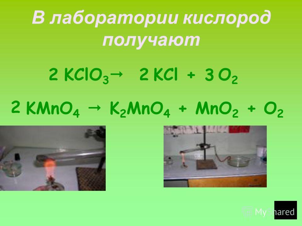 В лаборатории кислород получают KClO 3 KCl + O 2 KMnO 4 K 2 MnO 4 + MnO 2 + O 2 2 3 2 2