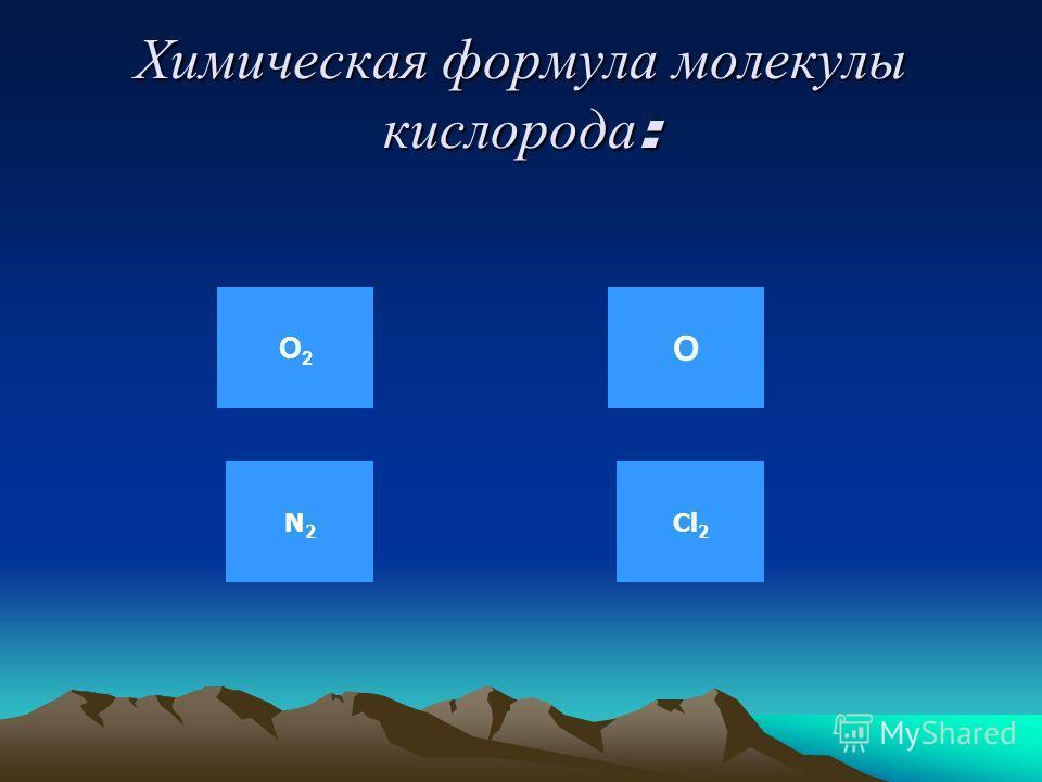 Химическая формула молекулы кислорода: О2О2 О N2N2 Cl 2