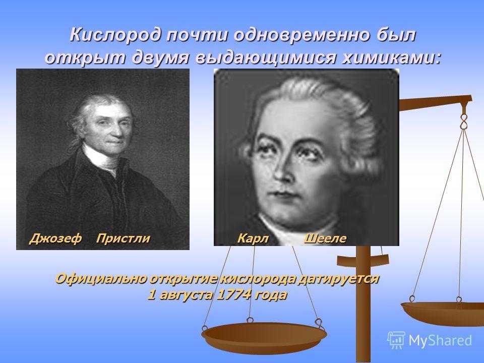 Кислород почти одновременно был открыт двумя выдающимися химиками: Джозеф Пристли Карл Шееле Официально открытие кислорода датируется 1 августа 1774 года