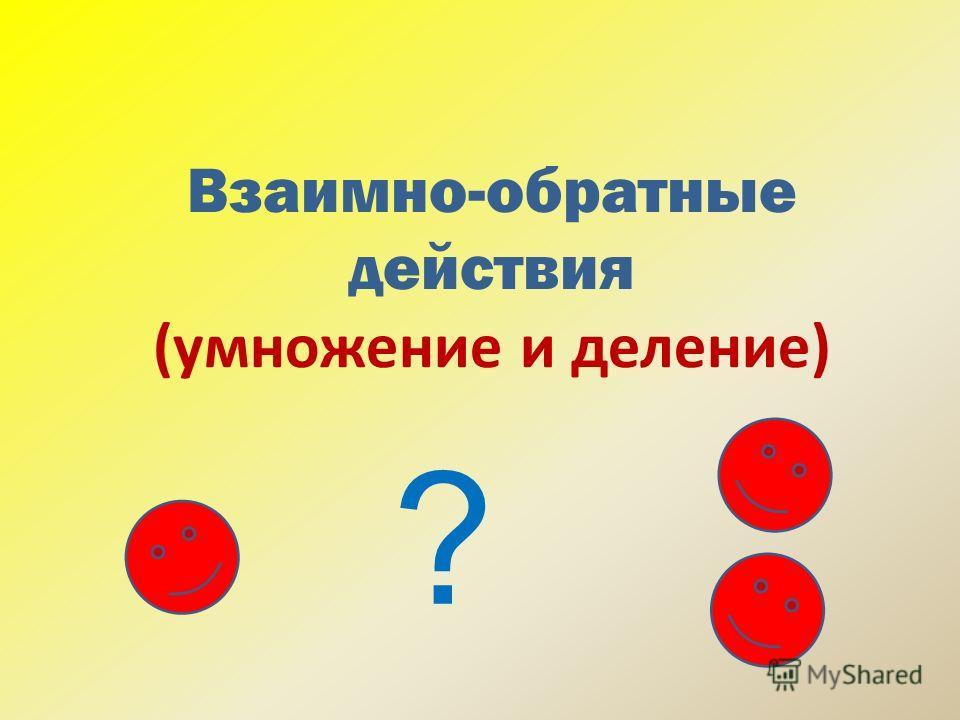 Взаимно-обратные действия (умножение и деление) ?