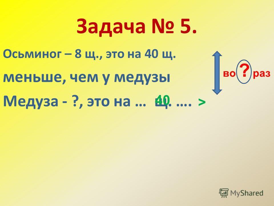 Задача 5. Осьминог – 8 щ., это на 40 щ. меньше, чем у медузы Медуза - ?, это на … щ. …. 40 > во ? раз