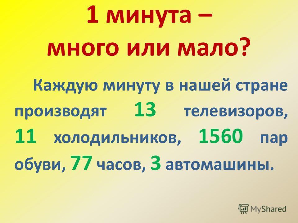 1 минута – много или мало? Каждую минуту в нашей стране производят 13 телевизоров, 11 холодильников, 1560 пар обуви, 77 часов, 3 автомашины.
