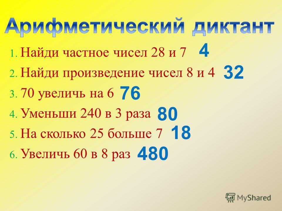 1. Найди частное чисел 28 и 7 2. Найди произведение чисел 8 и 4 3. 70 увеличь на 6 4. Уменьши 240 в 3 раза 5. На сколько 25 больше 7 6. Увеличь 60 в 8 раз 4 32 76 18 80 480