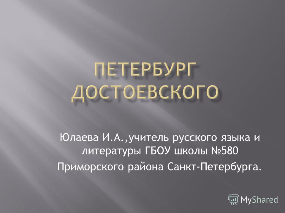 Юлаева И.А.,учитель русского языка и литературы ГБОУ школы 580 Приморского района Санкт-Петербурга.