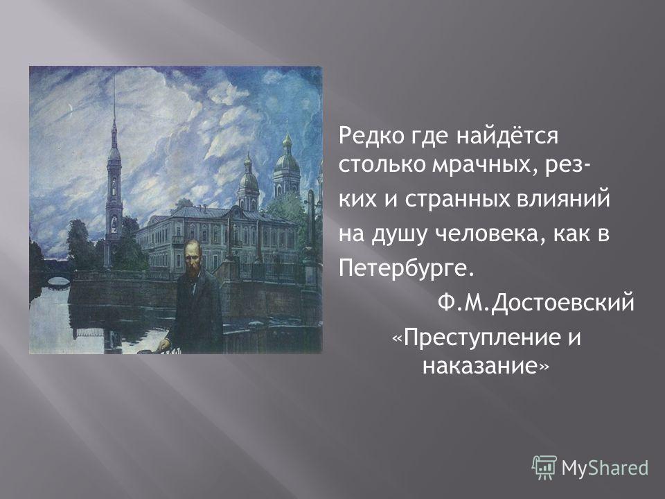 Редко где найдётся столько мрачных, рез- ких и странных влияний на душу человека, как в Петербурге. Ф.М.Достоевский «Преступление и наказание»