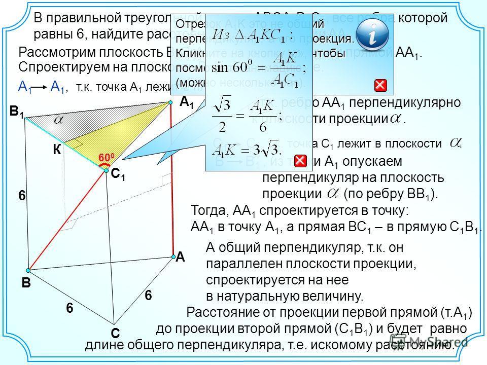 В С А А1А1 С1С1 В1В1 6 6 В правильной треугольной призме ABCA 1 B 1 C 1, все ребра которой равны 6, найдите расстояние между прямыми АА 1 и ВС 1. 6 К Рассмотрим плоскость В 1 С 1 А 1 перпендикулярную к прямой АА 1. Спроектируем на плоскость В 1 С 1 А