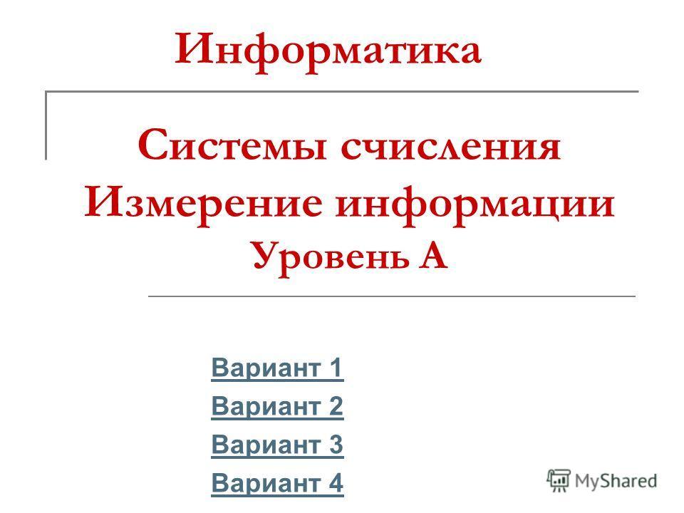 Системы счисления Измерение информации Уровень А Вариант 1 Вариант 2 Вариант 3 Вариант 4 Информатика