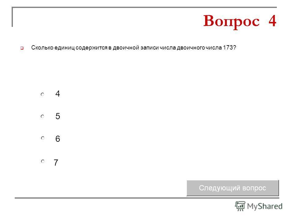 5 6 4 7 Вопрос 4 Сколько единиц содержится в двоичной записи числа двоичного числа 173?