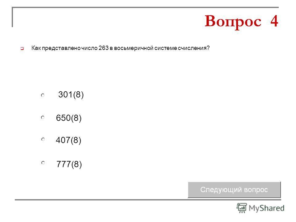 650(8) 407(8) 301(8) 777(8) Вопрос 4 Как представлено число 263 в восьмеричной системе счисления?