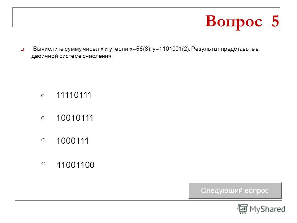 10010111 1000111 11110111 11001100 Вопрос 5 Вычислите сумму чисел х и у, если х=56(8), у=1101001(2). Результат представьте в двоичной системе счисления.
