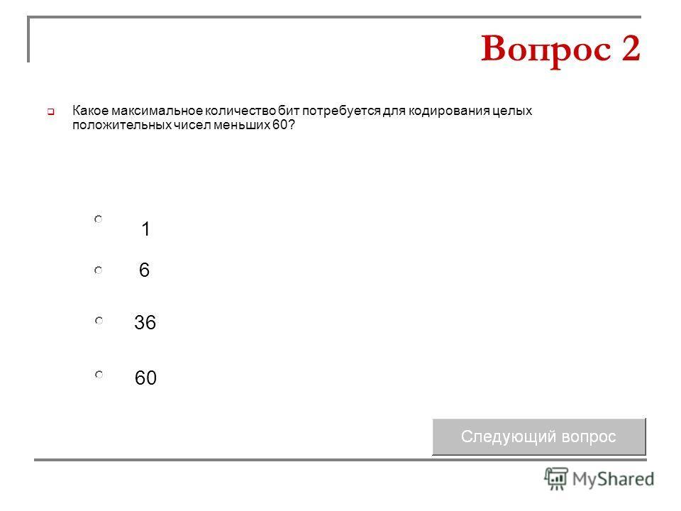 6 36 1 60 Вопрос 2 Какое максимальное количество бит потребуется для кодирования целых положительных чисел меньших 60?