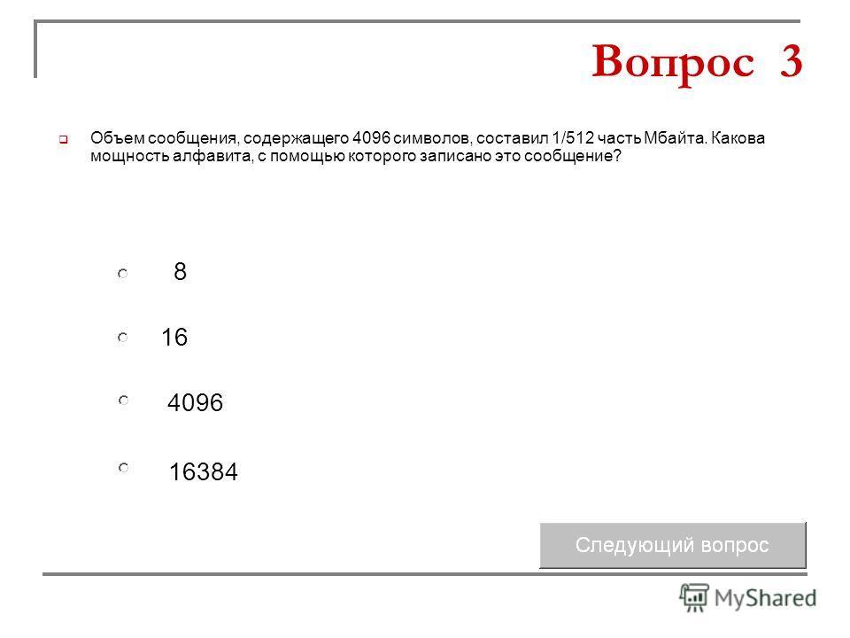 16 4096 8 16384 Вопрос 3 Объем сообщения, содержащего 4096 символов, составил 1/512 часть Мбайта. Какова мощность алфавита, с помощью которого записано это сообщение?