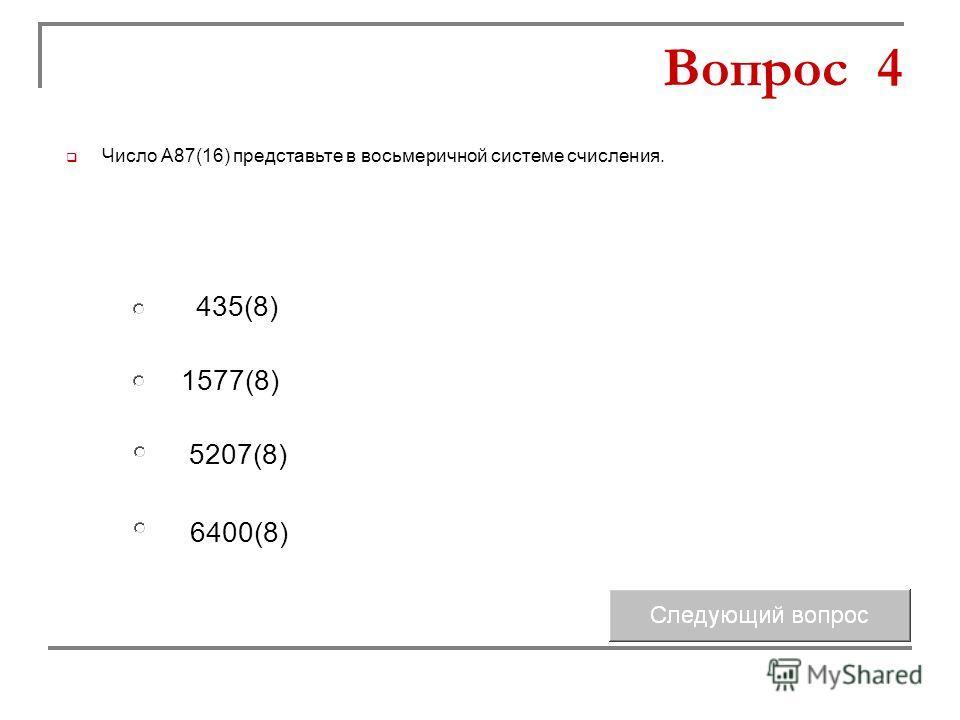 1577(8) 5207(8) 435(8) 6400(8) Вопрос 4 Число А87(16) представьте в восьмеричной системе счисления.