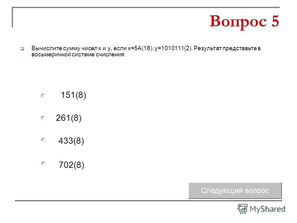 261(8) 433(8) 151(8) 702(8) Вопрос 5 Вычислите сумму чисел х и у, если х=5А(16), у=1010111(2). Результат представьте в восьмеричной системе счисления.