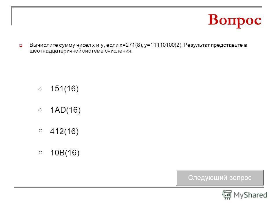 1AD(16) 412(16) 151(16) 10В(16) Вопрос Вычислите сумму чисел х и у, если х=271(8), у=11110100(2). Результат представьте в шестнадцатеричной системе счисления.