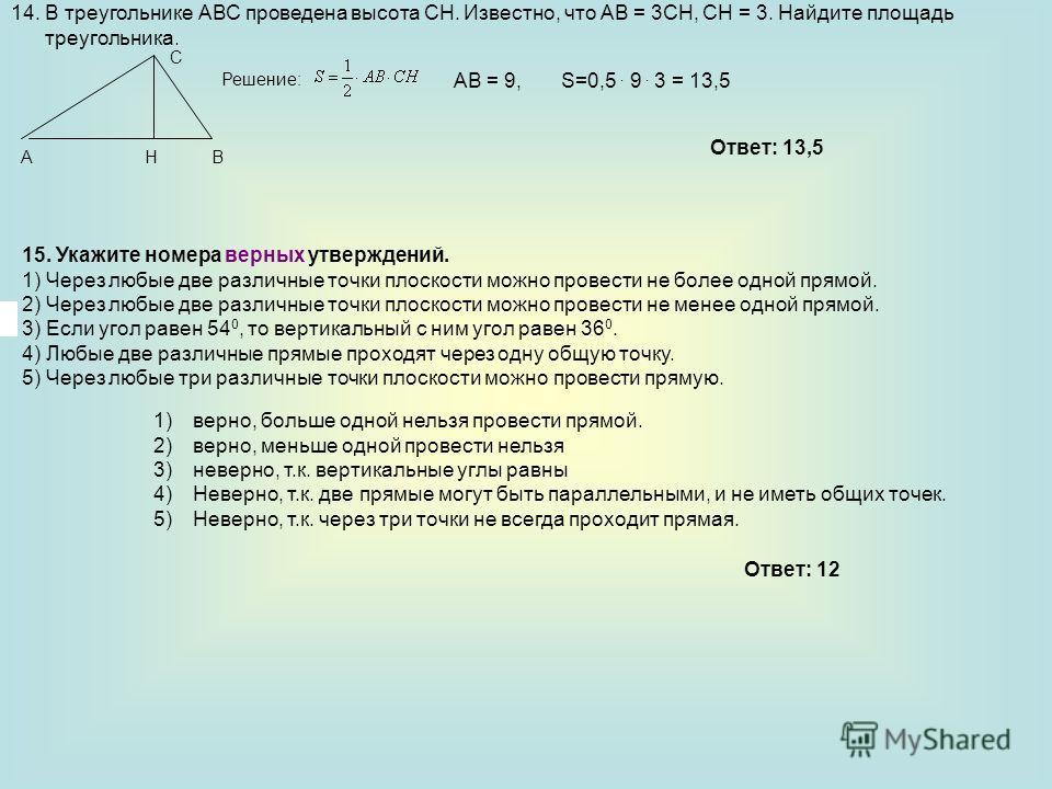 14. В треугольнике АВС проведена высота СН. Известно, что АВ = 3СН, СН = 3. Найдите площадь треугольника. Решение: АВ = 9, S=0,5. 9. 3 = 13,5 Ответ: 13,5 15. Укажите номера верных утверждений. 1) Через любые две различные точки плоскости можно провес
