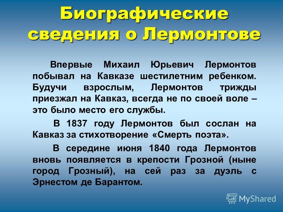 Биографические сведения о Лермонтове Впервые Михаил Юрьевич Лермонтов побывал на Кавказе шестилетним ребенком. Будучи взрослым, Лермонтов трижды приезжал на Кавказ, всегда не по своей воле – это было место его службы. В 1837 году Лермонтов был сослан