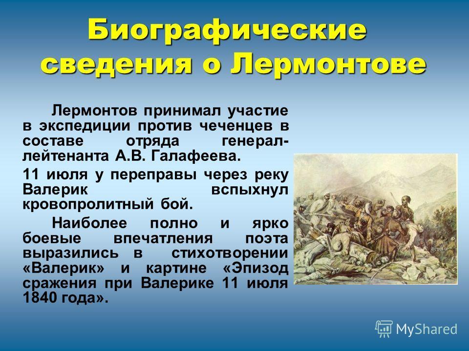 Лермонтов принимал участие в экспедиции против чеченцев в составе отряда генерал- лейтенанта А.В. Галафеева. 11 июля у переправы через реку Валерик вспыхнул кровопролитный бой. Наиболее полно и ярко боевые впечатления поэта выразились в стихотворении