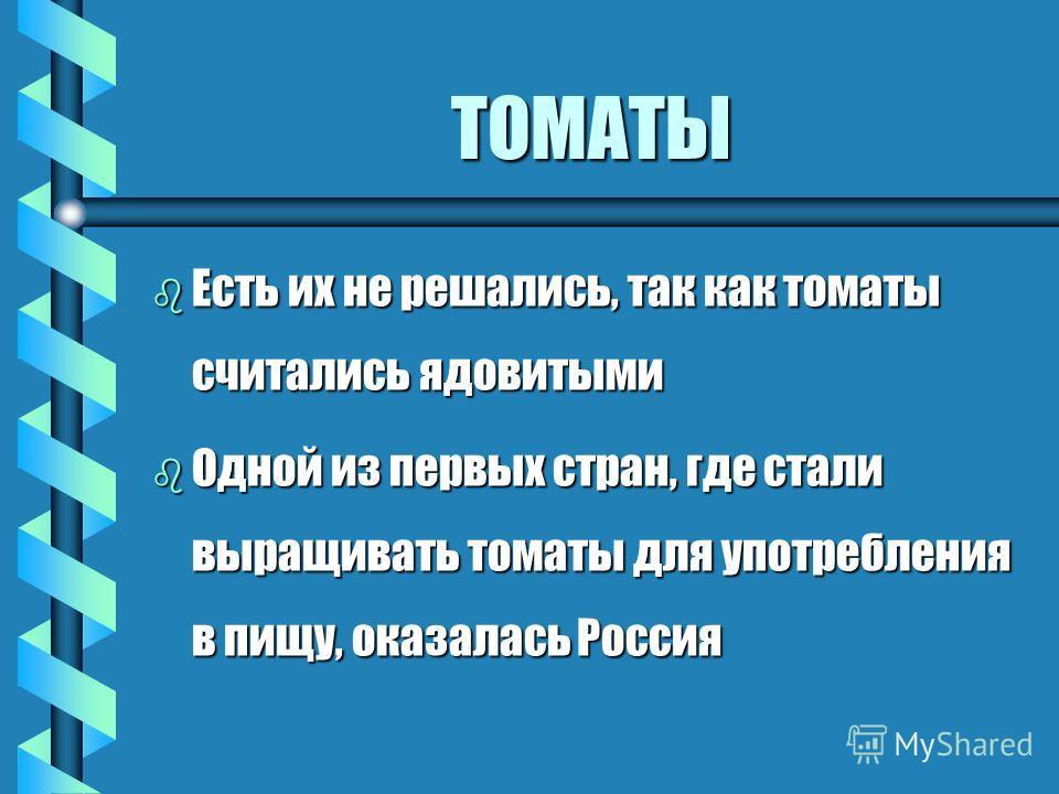 ТОМАТЫ b Родина томатов - Южная Америка b На языке ацтеков они назывались «томатль» b Их сравнивали с яблоками, но в отличие от обычных, французы называли их яблоками любви, а итальянцы золотыми яблоками b От французского pomme яблоко пошло название