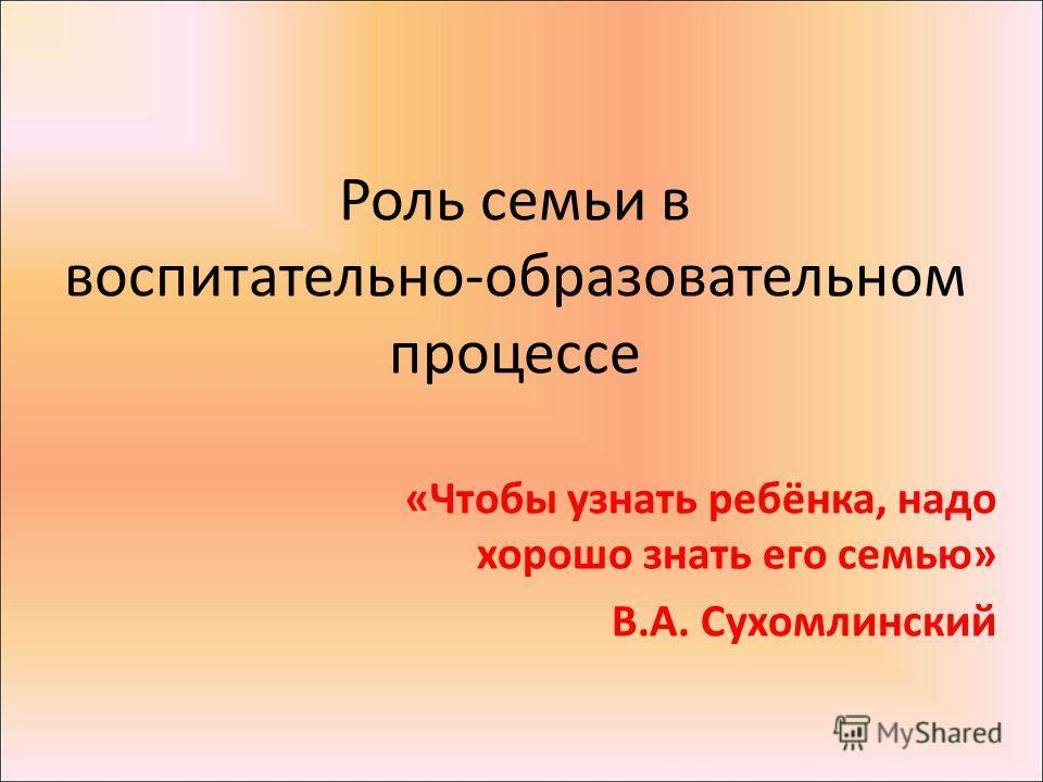 Роль семьи в воспитательно-образовательном процессе «Чтобы узнать ребёнка, надо хорошо знать его семью» В.А. Сухомлинский