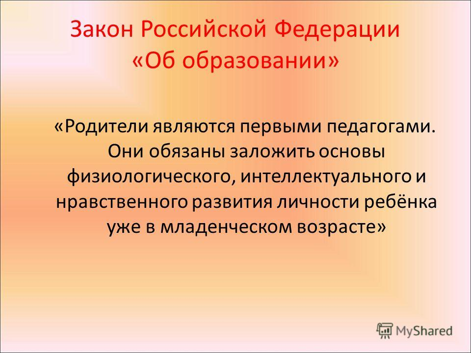 Закон Российской Федерации «Об образовании» «Родители являются первыми педагогами. Они обязаны заложить основы физиологического, интеллектуального и нравственного развития личности ребёнка уже в младенческом возрасте»