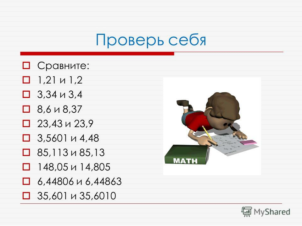 Проверь себя Сравните: 1,21 и 1,2 3,34 и 3,4 8,6 и 8,37 23,43 и 23,9 3,5601 и 4,48 85,113 и 85,13 148,05 и 14,805 6,44806 и 6,44863 35,601 и 35,6010