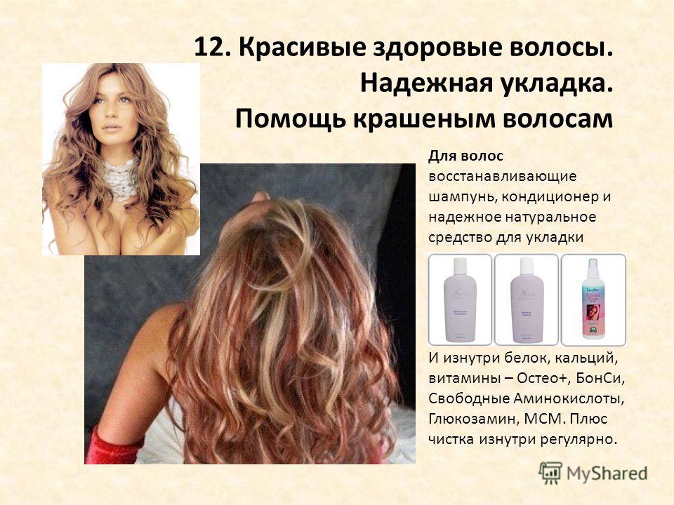 12. Красивые здоровые волосы. Надежная укладка. Помощь крашеным волосам Для волос восстанавливающие шампунь, кондиционер и надежное натуральное средство для укладки И изнутри белок, кальций, витамины – Остео+, БонСи, Свободные Аминокислоты, Глюкозами