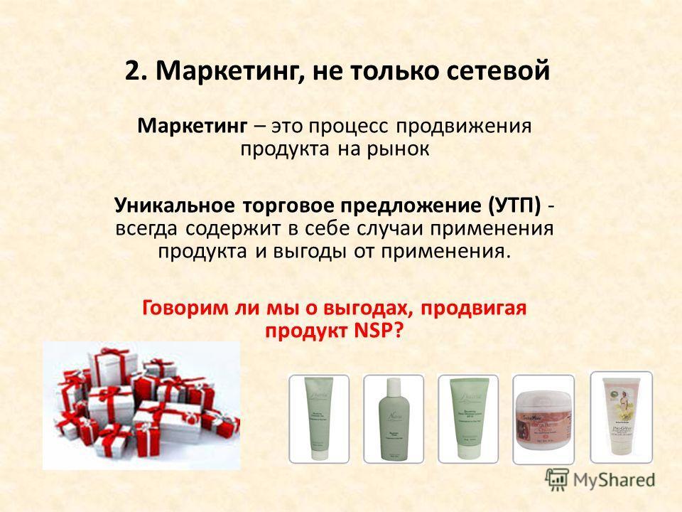 2. Маркетинг, не только сетевой Маркетинг – это процесс продвижения продукта на рынок Уникальное торговое предложение (УТП) - всегда содержит в себе случаи применения продукта и выгоды от применения. Говорим ли мы о выгодах, продвигая продукт NSP?