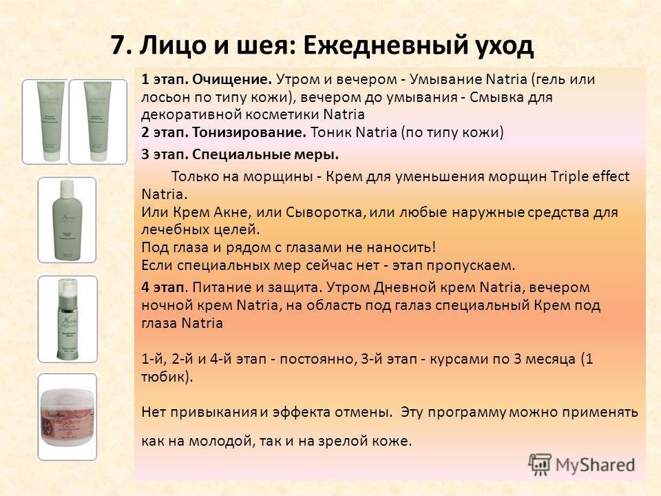 7. Лицо и шея: Ежедневный уход 1 этап. Очищение. Утром и вечером - Умывание Natria (гель или лосьон по типу кожи), вечером до умывания - Смывка для декоративной косметики Natria 2 этап. Тонизирование. Тоник Natria (по типу кожи) 3 этап. Специальные м